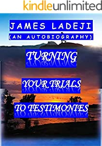 TURNING YOUR TRIALS TO TESTIMONIES: (AN AUTOBIOGRAPHY) (English Edition)