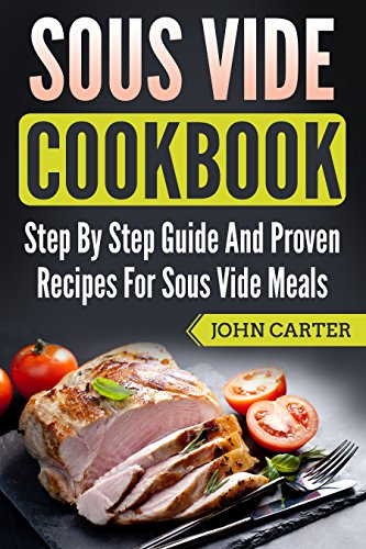 Sous Vide Cookbook: Step By Step Guide And Proven Recipes For Sous Vide Meals (English Edition)