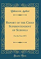 Report of the Chief Superintendent of Schools: For the Year 1871 (Classic Reprint)