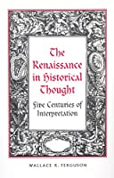The Renaissance in Historical Thought: Five Centuries of Interpretation (Rsart: Renaissance Society of America Reprint Text Series)