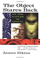 The Object Stares Back: On the Nature of Seeing (Harvest Book)