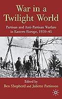 War in a Twilight World: Partisan and Anti-Partisan Warfare in Eastern Europe, 1939-45