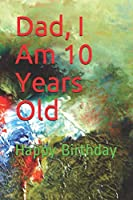 Dad, I Am 10 Years Old: Happy Birthday