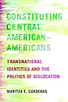 Constituting Central American–Americans: Transnational Identities and the Politics of Dislocation (Latinidad: Transnational Cultures in the United States)