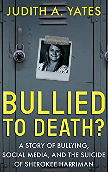 [Yates, Judith A.]のBULLIED TO DEATH: A Story Of Bullying, Social Media, And The Suicide Of Sherokee Harriman (English Edition)