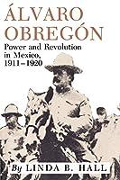 Alvaro Obregon: Power and Revolution in Mexico, 1911-1920
