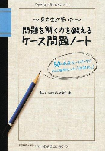 東大生が書いた 問題を解く力を鍛えるケース問題ノート 50の厳選フレームワークで、どんな難問もスッキリ「...