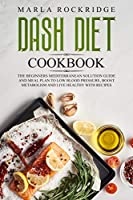 DASH Diet Cookbook: The Beginners Mediterranean Solution Guide and Meal Plan to Low Blood Pressure, Boost Metabolism and Live Healthy with Recipes.