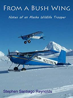From a Bush Wing: Notes of an Alaska Wildlife Trooper by [Reynolds, Stephen Santiago]