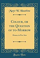 Colour, or the Question of To-Morrow: Drama, in Five Acts (Classic Reprint)