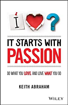 It Starts With Passion: Do What You Love and Love What You Do by [Abraham, Keith]