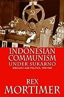 Indonesian Communism Under Sukarno: Ideology And Politics, 1959-1965