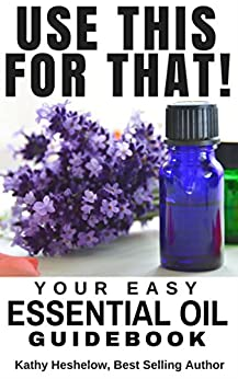 USE THIS FOR THAT: Your Easy Essential Oil Guidebook by [Heshelow, Kathy]