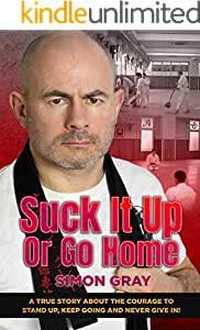 Suck It Up Or Go Home: A True Story About The Courage To Stand Up, Keep Going and Never Give In! (English Edition)