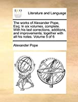 The Works of Alexander Pope, Esq; In Six Volumes, Complete. with His Last Corrections, Additions, and Improvements; Together with All His Notes. Volume 5 of 6