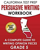 CALIFORNIA TEST PREP Persuasive Writing Workbook Grade 5: A Complete Guide to Writing Opinion Pieces