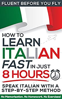 Learn Italian FAST in Just 8 Hours! (How to): No Memorisation. No Homework. No Exercises! (Fluent Before You Fly) by [Frolla, Michele]