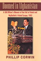 Doomed in Afghanistan: A UN Officer's Memoir of the Fall of Kabul and Najibullah's Failed Escape, 1992