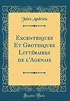 Excentriques Et Grotesques Littéraires de l'Agenais (Classic Reprint)