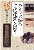 奈良・大和の古代遺跡を掘る