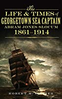 The Life & Times of Georgetown Sea Captain Abram Jones Slocum, 1861-1914
