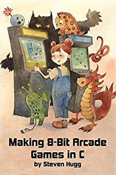 Making 8-bit Arcade Games in C by [Hugg, Steven]