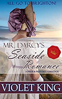 Mr. Darcy's Seaside Romance: All Go to Brighton: A Pride and Prejudice Variation by [King, Violet]