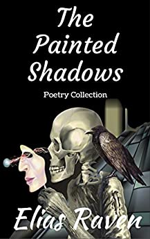 The Painted Shadows: Poetry Collection by [Raven, Elias, Sure, Alexandria, Walker, Alan, Dee, Paulie, Bissett, Sadie, Miller, Jennifer, Hunt, T.Lee, Scardetta, Dominic, Radcliff, Ethan, Lawson, Sandy]