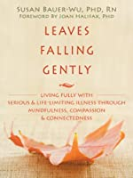 Leaves Falling Gently: Living fully with Serious & Life-Limiting Illness through Mindfulness, Compassion, & Connectedness (George Gently)
