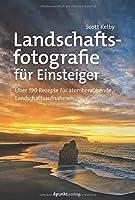 Landschaftsfotografie fuer Einsteiger: Ueber 190 Rezepte fuer atemberaubende Landschaftsaufnahmen