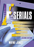 E-Serials: Publishers, Libraries, Users, and Standards, Second Edition (Haworth Series in Serials and Continuing Resources)