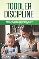 Toddler Discipline: A Parenting Guide to Raising Your Children With the Positive Discipline, by Overcoming Tantrums and Challenges, and Teaching Respect and Responsibility