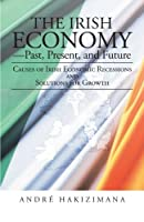 The Irish Economy-Past, Present, and Future: Causes of Irish Economic Recessions and Solutions for Growth