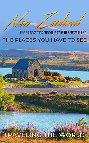 New Zealand: New Zealand Travel Guide: The 30 Best Tips For Your Trip To New Zealand - The Places You Have To See (Auckland, Wellington, Queenstown, The ... Travel Guide Book 1) (English Edition)