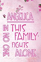 ANGELICA In This Family No One Fights Alone: Personalized Name Notebook/Journal Gift For Women Fighting Health Issues. Illness Survivor / Fighter Gift for the Warrior in your life | Writing Poetry, Diary, Gratitude, Daily or Dream Journal.