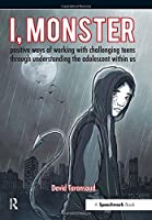 I, Monster: Positive Ways of Working with Challenging Teens Through Understanding the Adolescent Within Us