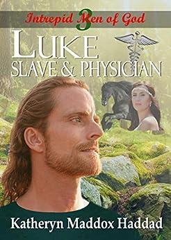 Luke: Slave & Physician (Intrepid Men of God Book 3) by [Haddad, Katheryn Maddox]