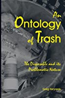 An Ontology of Trash: The Disposable and Its Problematic Nature (S U N Y Series in Environmental Philosophy and Ethics)