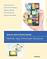 How to Start a Home-Based Mobile App Developer Business (Home-Based Business)