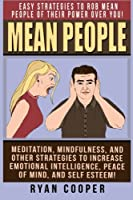Mean People: Easy Strategies to Rob Mean People of Their Power Over You! Meditation, Mindfulness, and Other Strategies to Increase Emotional Intelligence, Peace of Mind, and Self Esteem!
