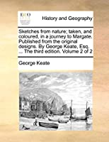 Sketches from Nature; Taken, and Coloured, in a Journey to Margate. Published from the Original Designs. by George Keate, Esq. ... the Third Edition. Volume 2 of 2