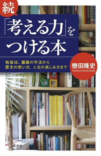 続「考える力」をつける本: 勉強法、議論の作法から歴史の使い方、人生の楽しみ方まで