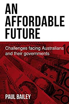 An Affordable Future: Challenges facing Australians and their governments by [Bailey, Paul]