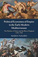 Political Economies of Empire in the Early Modern Mediterranean: The Decline of Venice and the Rise of England 1450–1700