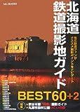 北海道鉄道撮影地ガイドBEST60+2―地元鉄道ファンがオススメ撮影ポイントをナビゲート (MG BOOKS)