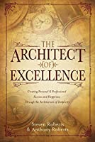 The Architect of Excellence: Creating Personal and Professional Success and Happiness Through the Architecture of Simplicity, Authenticity, Self-Awareness and Powerful Beliefs