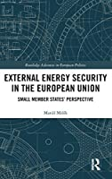 External Energy Security in the European Union: Small Member States' Perspective (Routledge Advances in European Politics)