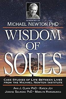 Wisdom of Souls: Case Studies of Life Between Lives From The Michael Newton Institute by [Institute, The Newton, Clark, Ann, Selinske, Joanne, Hargreaves, Marilyn J, Joy, Karen]