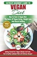 Vegan: The Ultimate Beginner's Vegan Diet Guide & Cookbook Recipes: How To Start A Vegan Diet, The Basics of Vegan Eating, Weight Loss, And Muscle Building + 30 Fresh, Fast & Healthy Recipes
