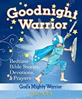 Goodnight Warrior: God's Mighty Warrior Bedtime Bible Stories, Devotions, & Prayers